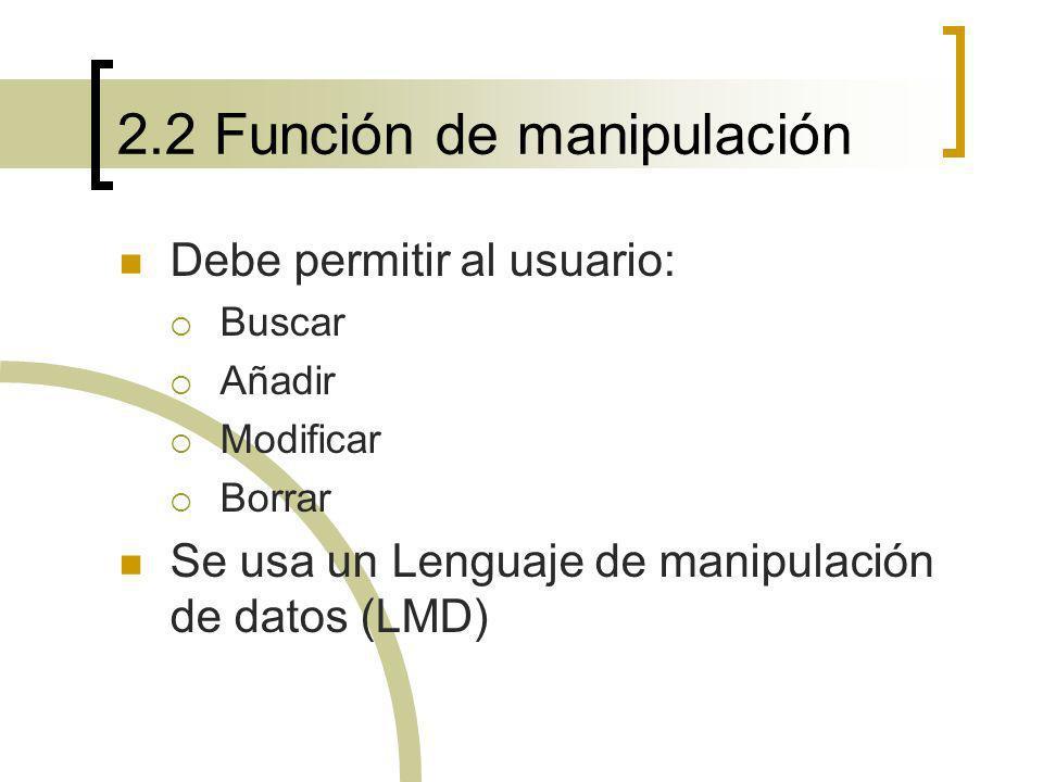 2.2 Función de manipulación Debe permitir al usuario: Buscar Añadir Modificar Borrar Se usa un Lenguaje de manipulación de datos (LMD)