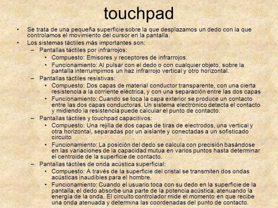 touchpad Se trata de una pequeña superficie sobre la que desplazamos un dedo con la que controlamos el movimiento del cursor en la pantalla. Los siste