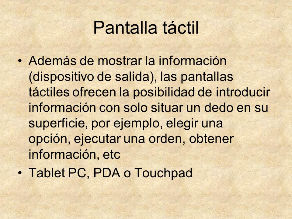 Pantalla táctil Además de mostrar la información (dispositivo de salida), las pantallas táctiles ofrecen la posibilidad de introducir información con
