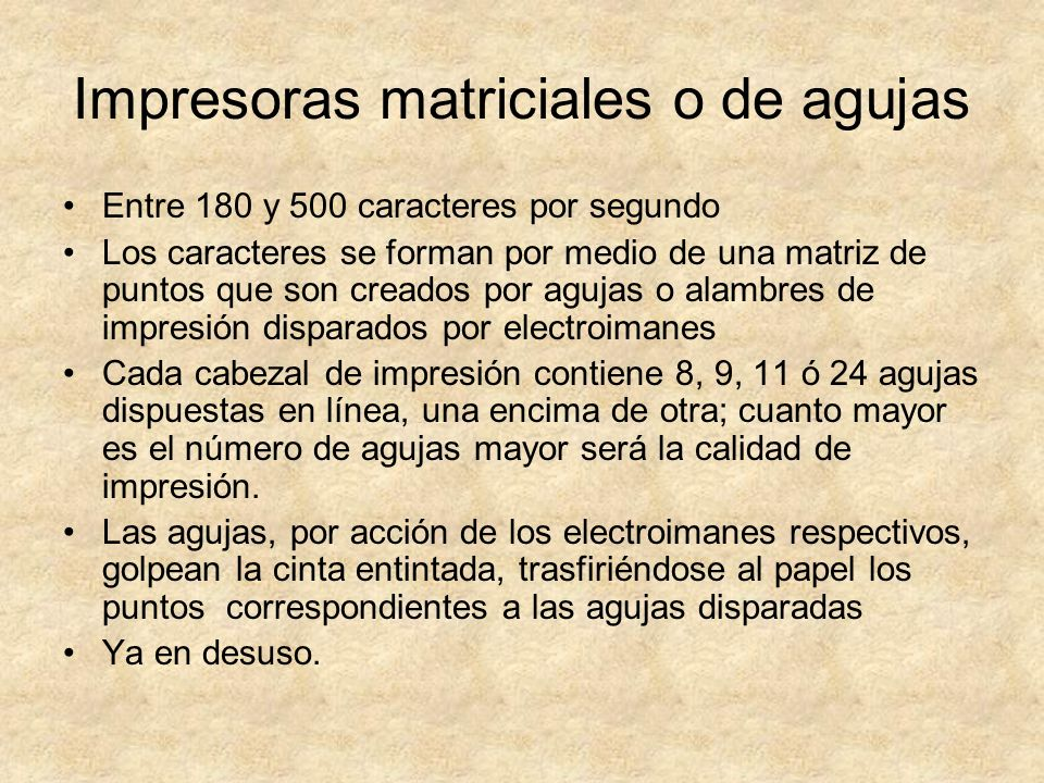 Impresoras matriciales o de agujas Entre 180 y 500 caracteres por segundo Los caracteres se forman por medio de una matriz de puntos que son creados p