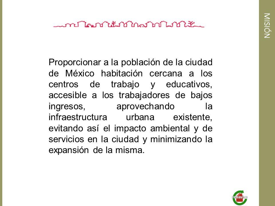 MISIÓN Proporcionar a la población de la ciudad de México habitación cercana a los centros de trabajo y educativos, accesible a los trabajadores de ba