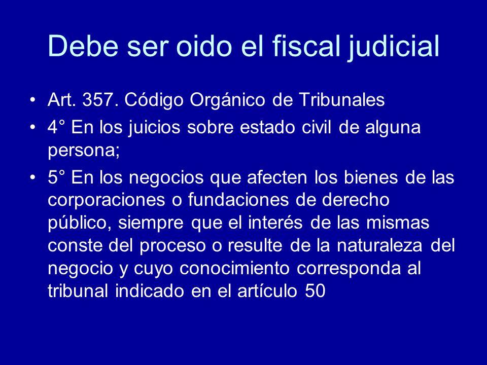 Debe ser oido el fiscal judicial Art. 357. Código Orgánico de Tribunales 4° En los juicios sobre estado civil de alguna persona; 5° En los negocios qu