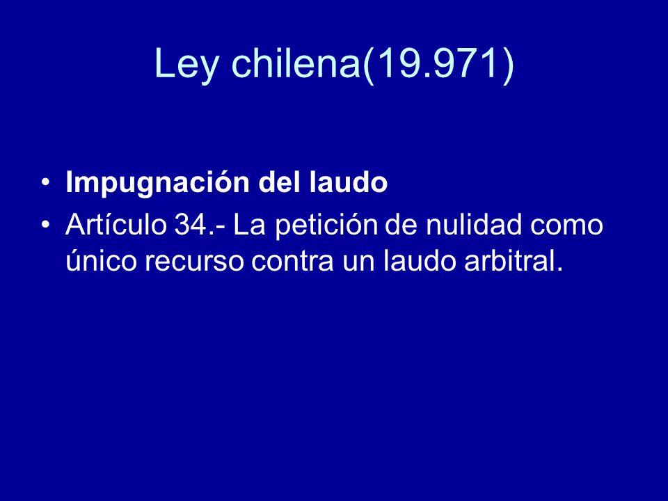 Ley chilena(19.971) Impugnación del laudo Artículo 34.- La petición de nulidad como único recurso contra un laudo arbitral.