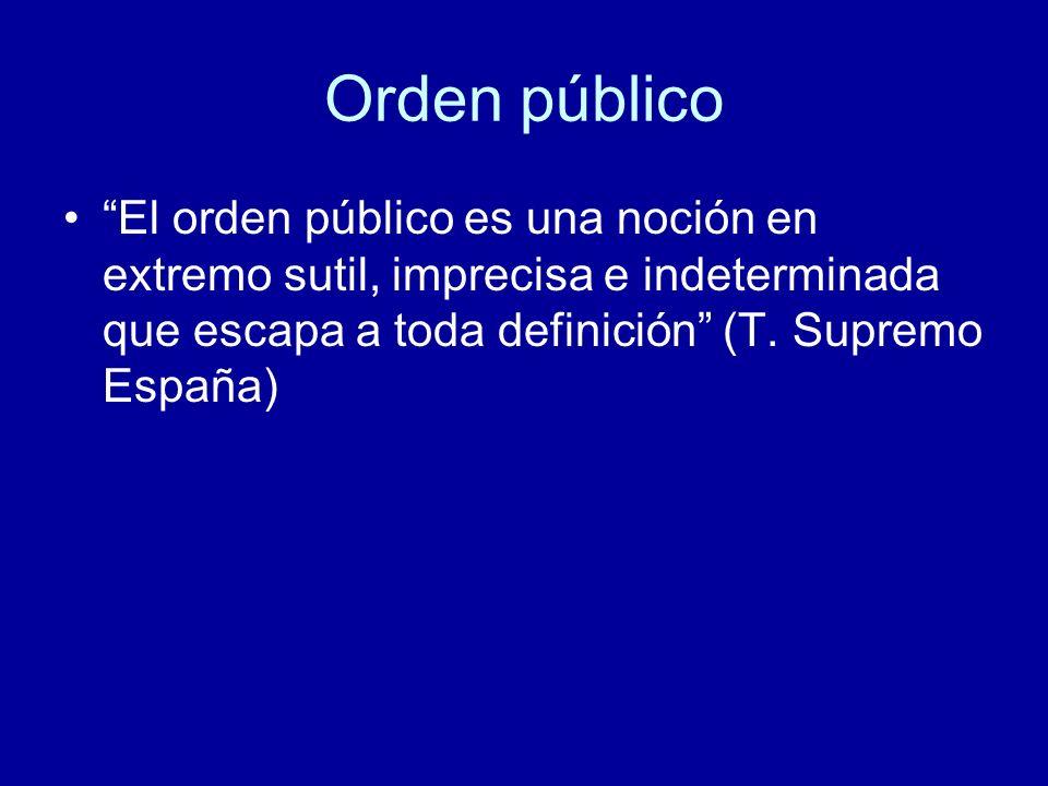 Orden público El orden público es una noción en extremo sutil, imprecisa e indeterminada que escapa a toda definición (T. Supremo España)