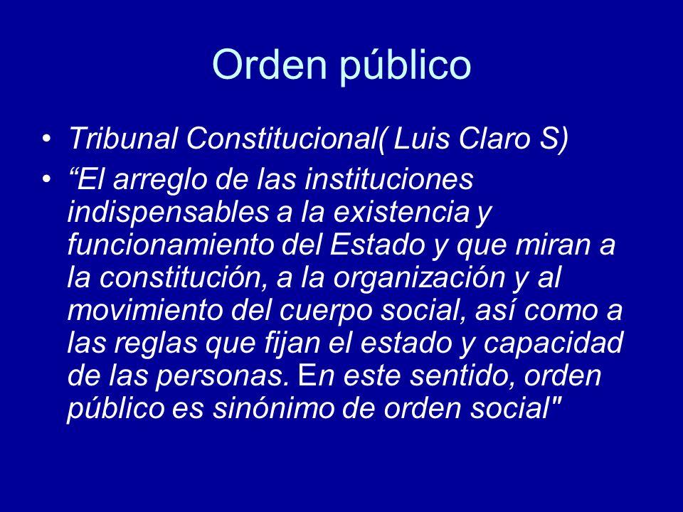 Orden público Tribunal Constitucional( Luis Claro S) El arreglo de las instituciones indispensables a la existencia y funcionamiento del Estado y que