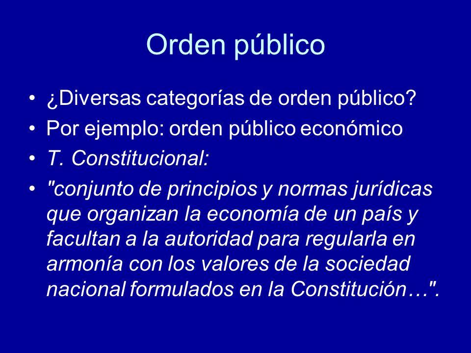 Orden público ¿Diversas categorías de orden público? Por ejemplo: orden público económico T. Constitucional: