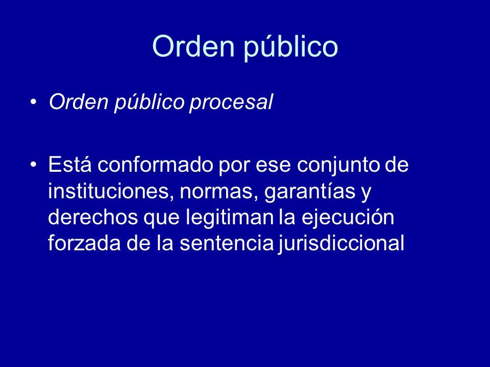 Orden público Orden público procesal Está conformado por ese conjunto de instituciones, normas, garantías y derechos que legitiman la ejecución forzad