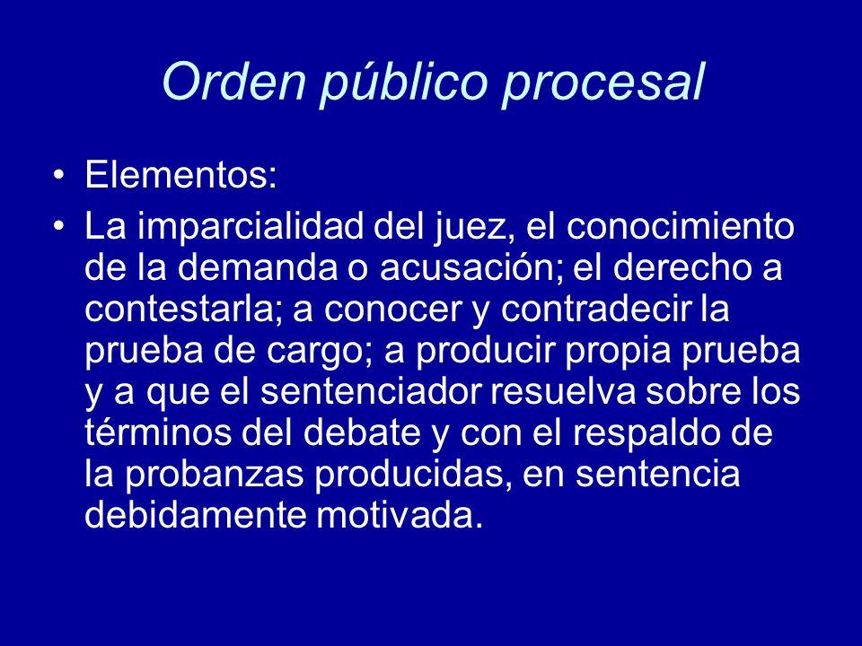 Orden público procesal Elementos: La imparcialidad del juez, el conocimiento de la demanda o acusación; el derecho a contestarla; a conocer y contrade