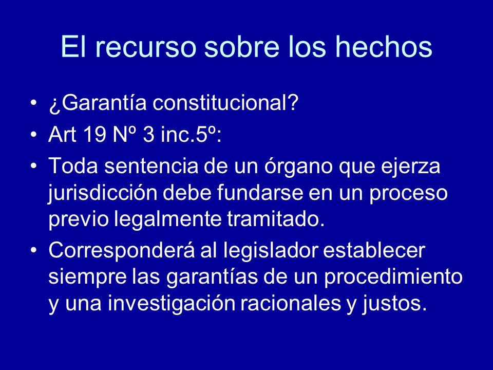 El recurso sobre los hechos ¿Garantía constitucional? Art 19 Nº 3 inc.5º: Toda sentencia de un órgano que ejerza jurisdicción debe fundarse en un proc