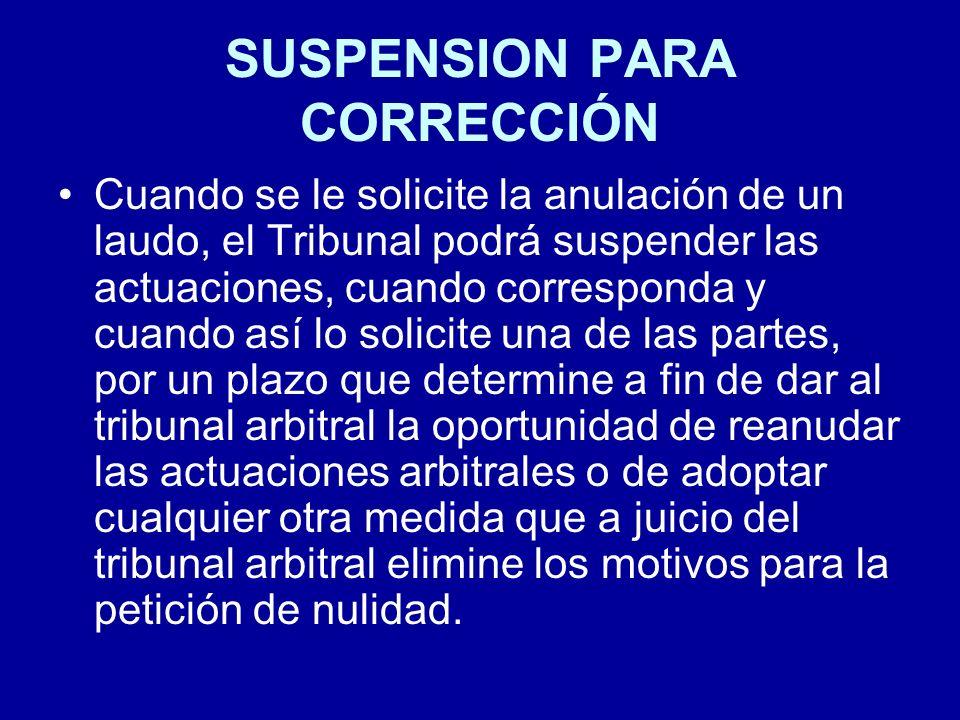 SUSPENSION PARA CORRECCIÓN Cuando se le solicite la anulación de un laudo, el Tribunal podrá suspender las actuaciones, cuando corresponda y cuando as