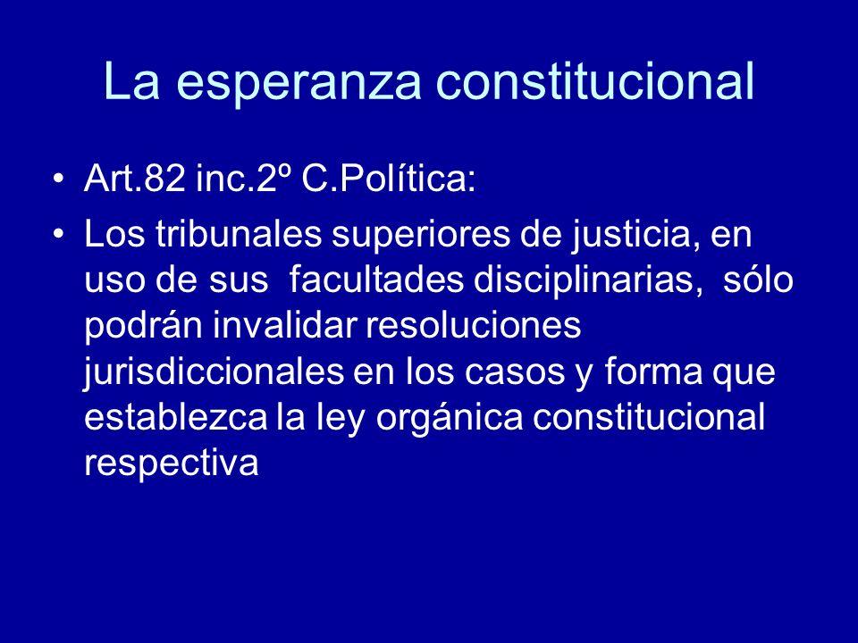 La esperanza constitucional Art.82 inc.2º C.Política: Los tribunales superiores de justicia, en uso de sus facultades disciplinarias, sólo podrán inva