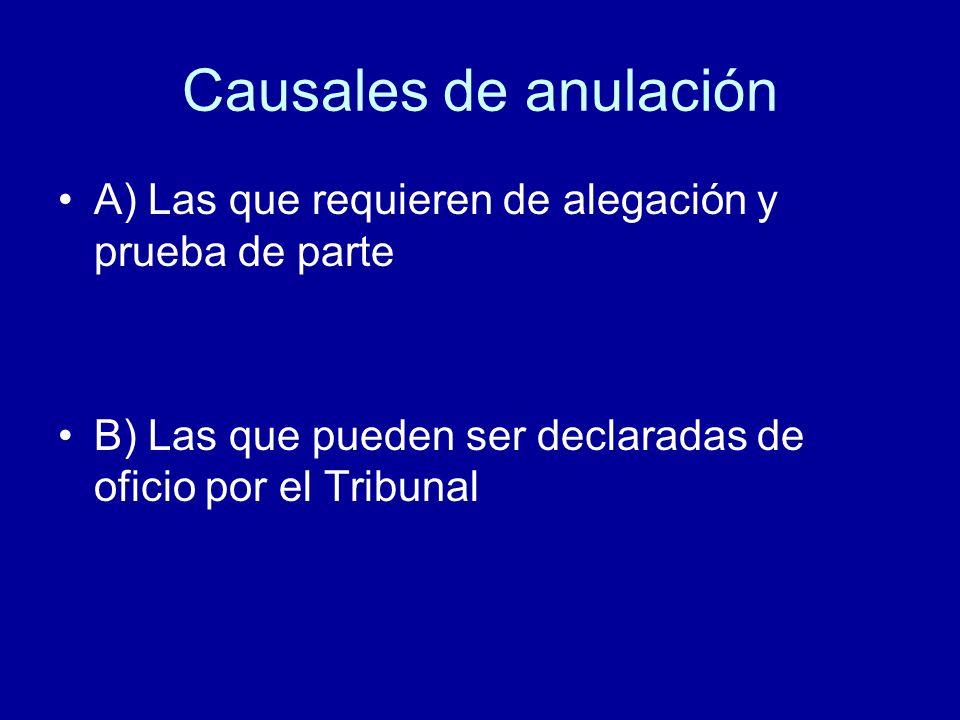 Causales de anulación A) Las que requieren de alegación y prueba de parte B) Las que pueden ser declaradas de oficio por el Tribunal