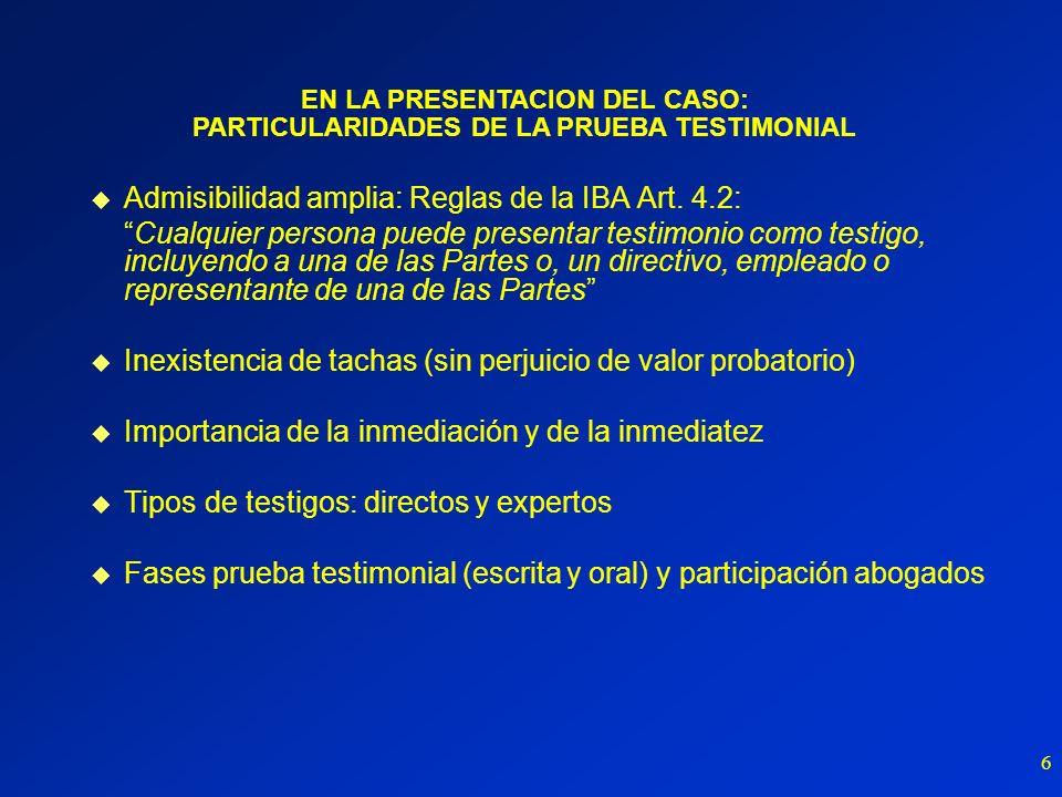 6 u Admisibilidad amplia: Reglas de la IBA Art. 4.2: Cualquier persona puede presentar testimonio como testigo, incluyendo a una de las Partes o, un d