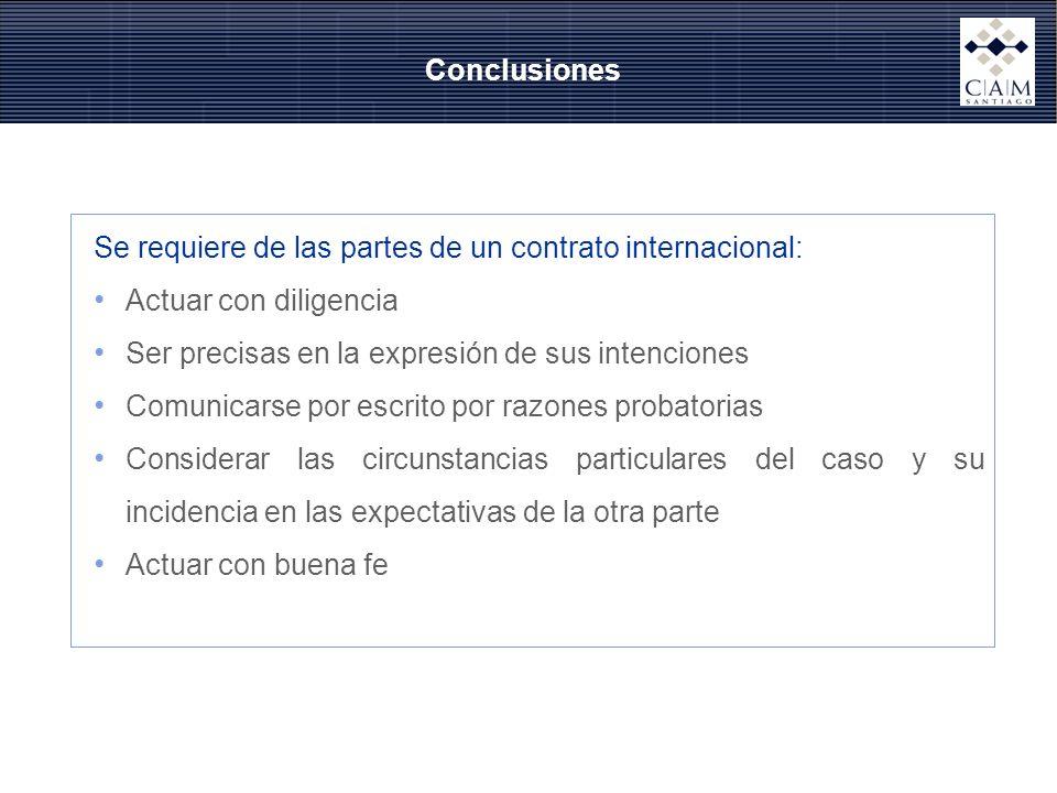 Conclusiones Se requiere de las partes de un contrato internacional: Actuar con diligencia Ser precisas en la expresión de sus intenciones Comunicarse