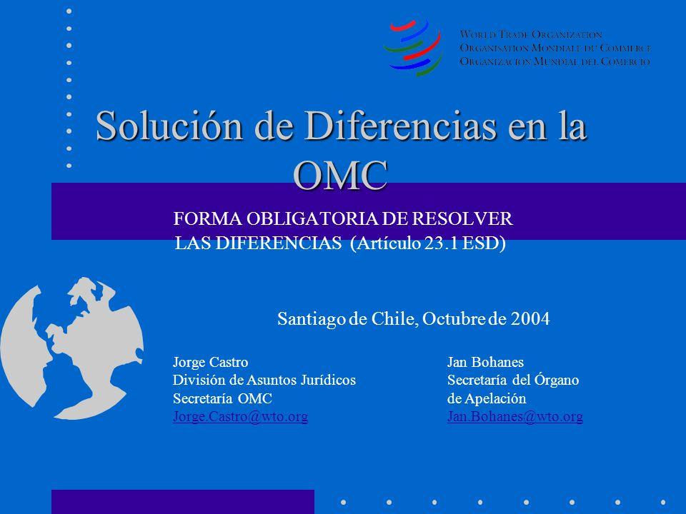 Solución de Diferencias en la OMC Solución de Diferencias en la OMC FORMA OBLIGATORIA DE RESOLVER LAS DIFERENCIAS (Artículo 23.1 ESD) Santiago de Chil
