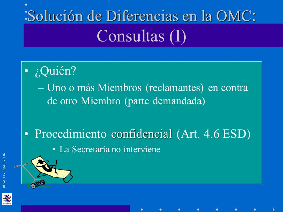 © WTO - OMC 2004 Solución de Diferencias en la OMC : Solución de Diferencias en la OMC : Consultas (I) ¿Quién? –Uno o más Miembros (reclamantes) en co