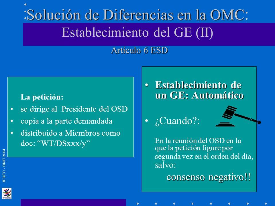 © WTO - OMC 2004 Solución de Diferencias en la OMC Artículo 6 ESD Solución de Diferencias en la OMC : Establecimiento del GE (II) Artículo 6 ESD Estab