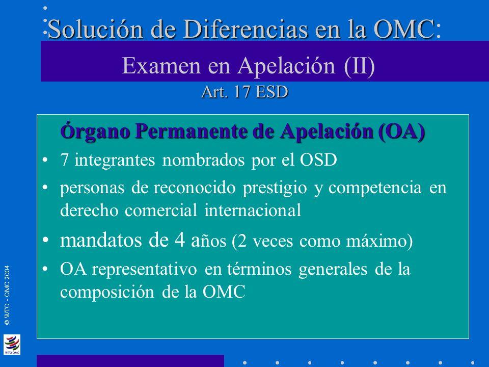 © WTO - OMC 2004 Solución de Diferencias en la OMC Art. 17 ESD Solución de Diferencias en la OMC : Examen en Apelación (II) Art. 17 ESD Ó rgano Perman