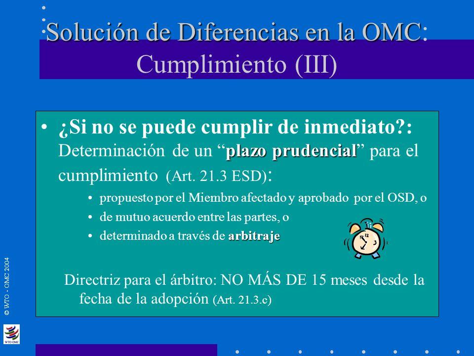 © WTO - OMC 2004 Solución de Diferencias en la OMC Solución de Diferencias en la OMC : Cumplimiento (III) plazo prudencial¿Si no se puede cumplir de i