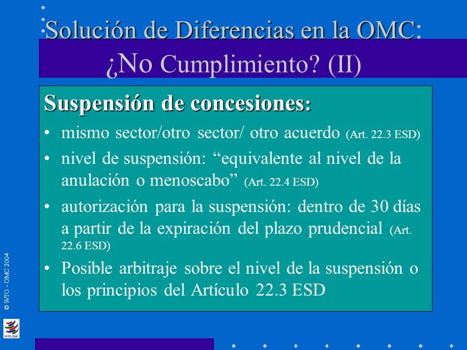 © WTO - OMC 2004 Solución de Diferencias en la OMC Solución de Diferencias en la OMC : ¿No Cumplimiento? (II) Suspensión de concesiones : mismo sector