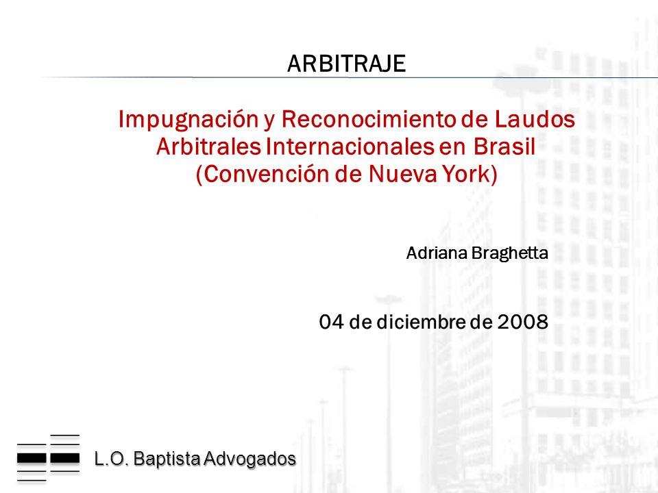 L.O. Baptista Advogados Adriana Braghetta 04 de diciembre de 2008 ARBITRAJE Impugnación y Reconocimiento de Laudos Arbitrales Internacionales en Brasi