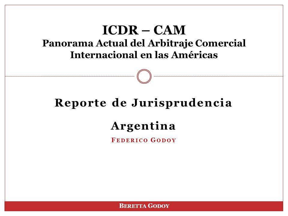 Reporte de Jurisprudencia Argentina F EDERICO G ODOY ICDR – CAM Panorama Actual del Arbitraje Comercial Internacional en las Américas B ERETTA G ODOY
