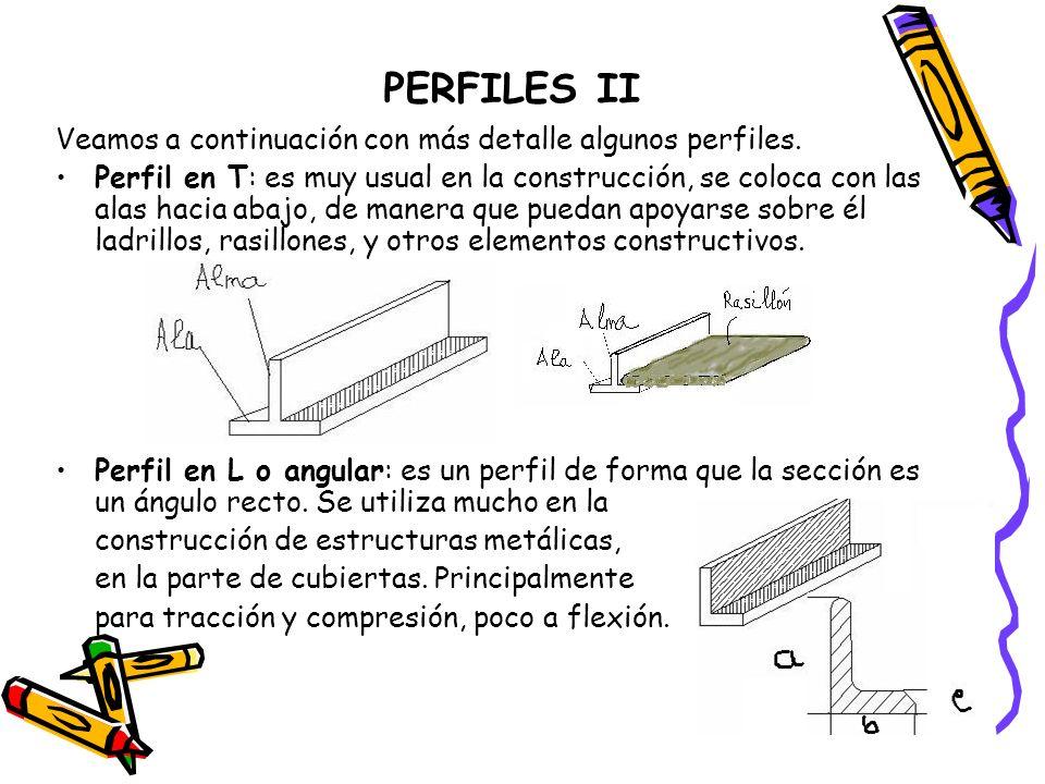 PERFILES II Veamos a continuación con más detalle algunos perfiles. Perfil en T: es muy usual en la construcción, se coloca con las alas hacia abajo,