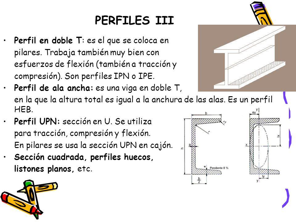 PERFILES III Perfil en doble T: es el que se coloca en pilares. Trabaja también muy bien con esfuerzos de flexión (también a tracción y compresión). S