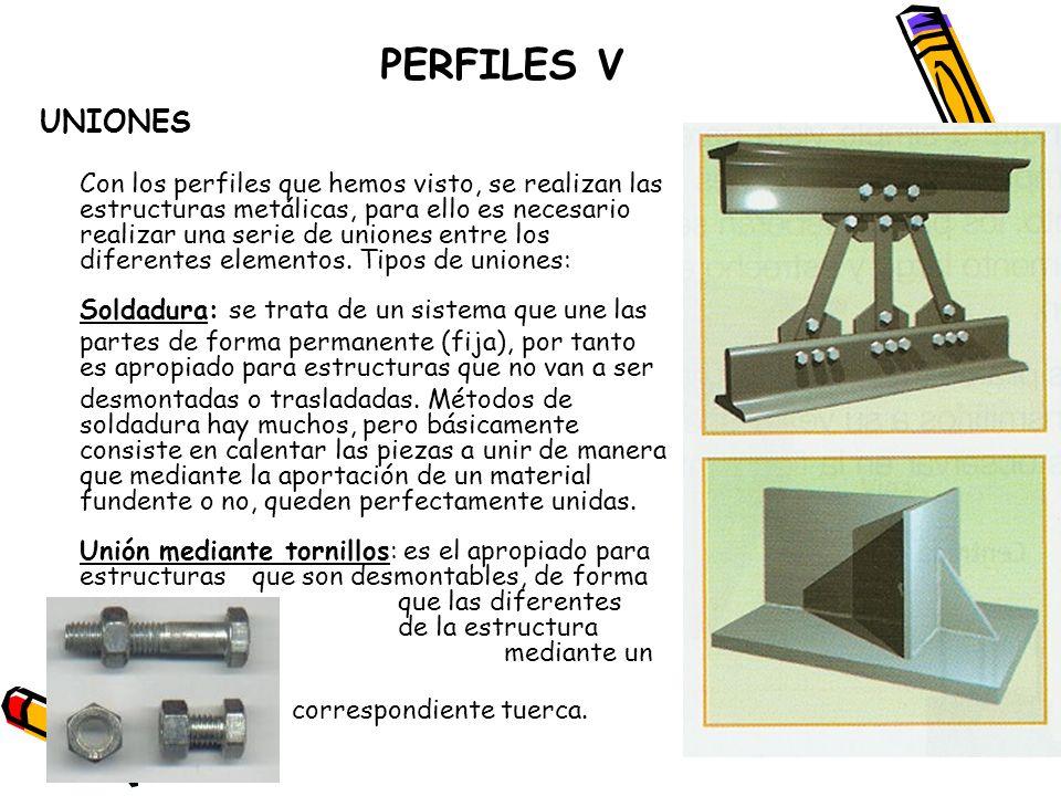 PERFILES V UNIONES Con los perfiles que hemos visto, se realizan las estructuras metálicas, para ello es necesario realizar una serie de uniones entre
