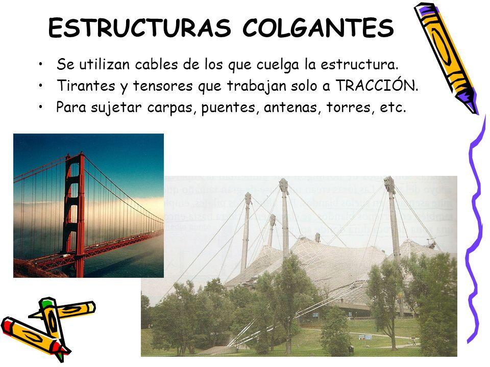 ESTRUCTURAS COLGANTES Se utilizan cables de los que cuelga la estructura. Tirantes y tensores que trabajan solo a TRACCIÓN. Para sujetar carpas, puent