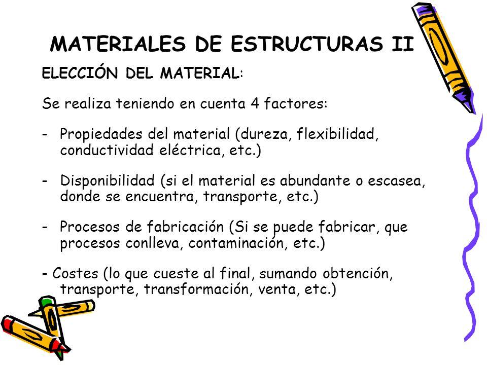 MATERIALES DE ESTRUCTURAS II ELECCIÓN DEL MATERIAL: Se realiza teniendo en cuenta 4 factores: -Propiedades del material (dureza, flexibilidad, conduct