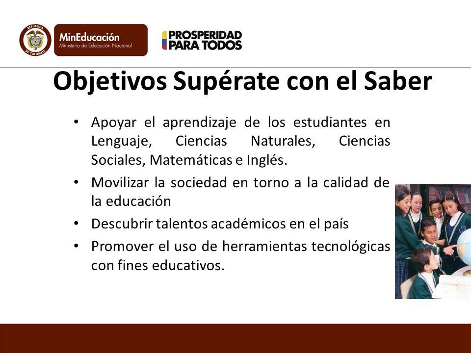 Objetivos Supérate con el Saber Apoyar el aprendizaje de los estudiantes en Lenguaje, Ciencias Naturales, Ciencias Sociales, Matemáticas e Inglés.