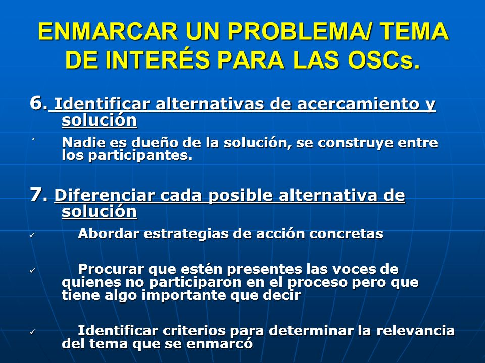 ENMARCAR UN PROBLEMA/ TEMA DE INTERÉS PARA LAS OSCs. 6. Identificar alternativas de acercamiento y solución ´ Nadie es dueño de la solución, se constr
