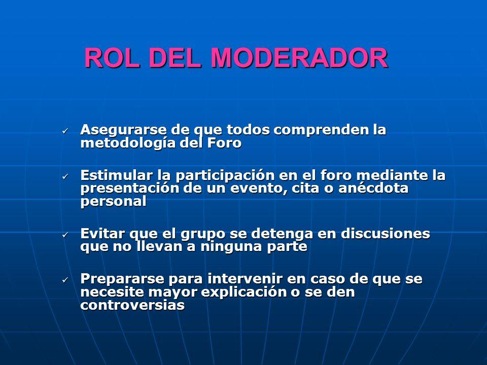 ROL DEL MODERADOR Asegurarse de que todos comprenden la metodología del Foro Asegurarse de que todos comprenden la metodología del Foro Estimular la p