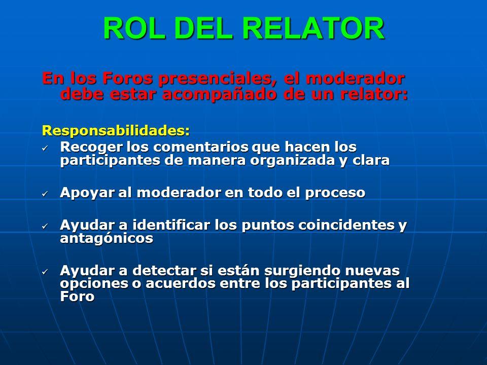 ROL DEL RELATOR En los Foros presenciales, el moderador debe estar acompañado de un relator: Responsabilidades: Recoger los comentarios que hacen los