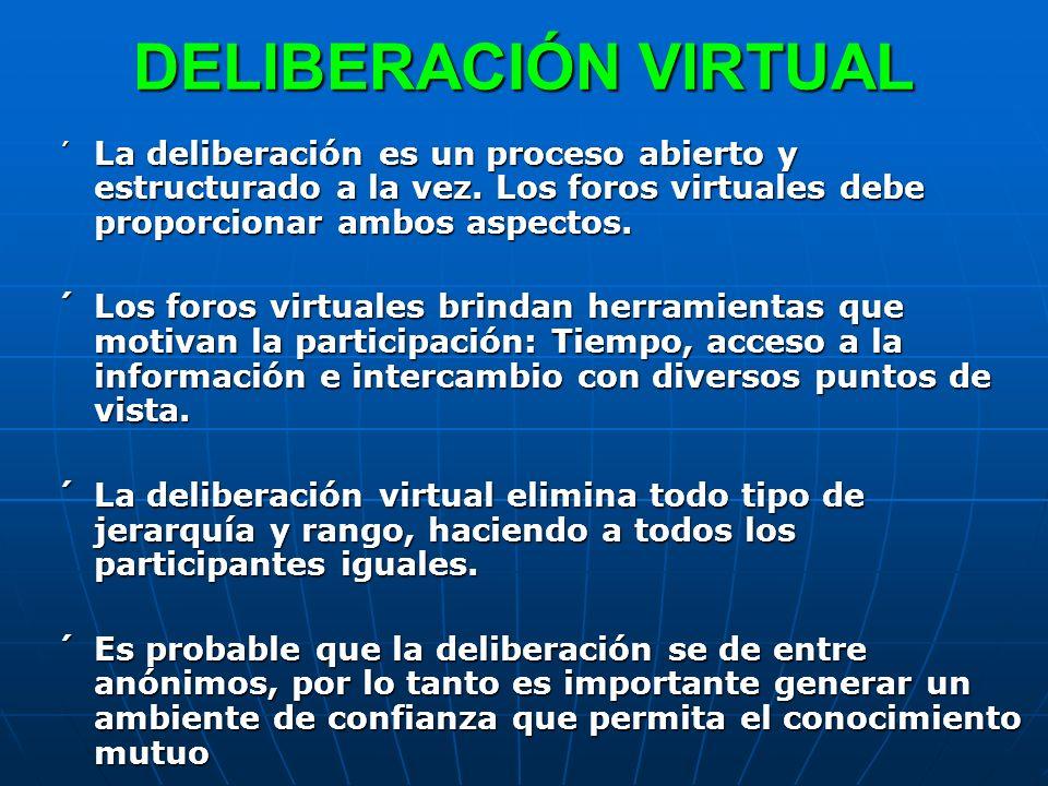 DELIBERACIÓN VIRTUAL ´ La deliberación es un proceso abierto y estructurado a la vez. Los foros virtuales debe proporcionar ambos aspectos. ´Los foros