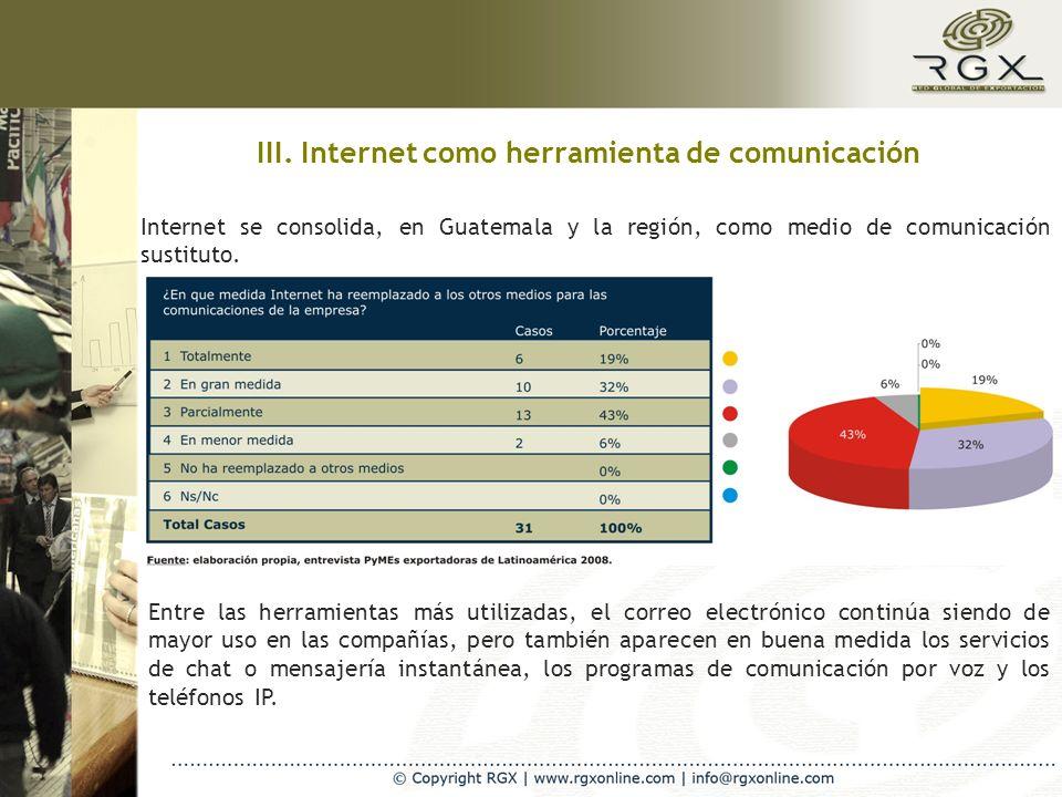 III. Internet como herramienta de comunicación Internet se consolida, en Guatemala y la región, como medio de comunicación sustituto. Entre las herram