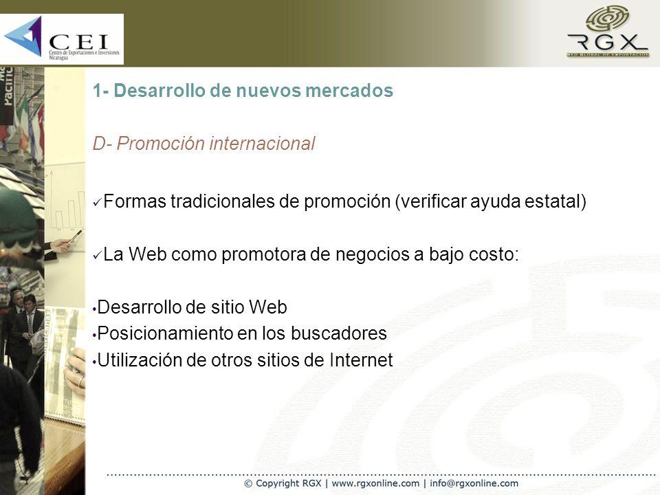 1- Desarrollo de nuevos mercados D- Promoción internacional Formas tradicionales de promoción (verificar ayuda estatal) La Web como promotora de negocios a bajo costo: Desarrollo de sitio Web Posicionamiento en los buscadores Utilización de otros sitios de Internet