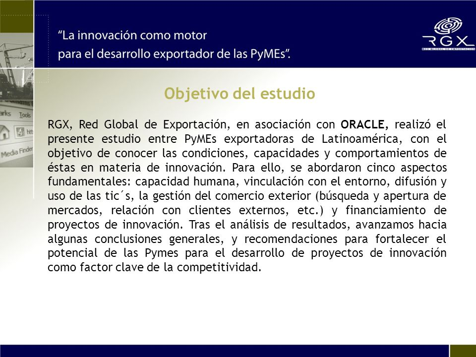 Objetivo del estudio RGX, Red Global de Exportación, en asociación con ORACLE, realizó el presente estudio entre PyMEs exportadoras de Latinoamérica,