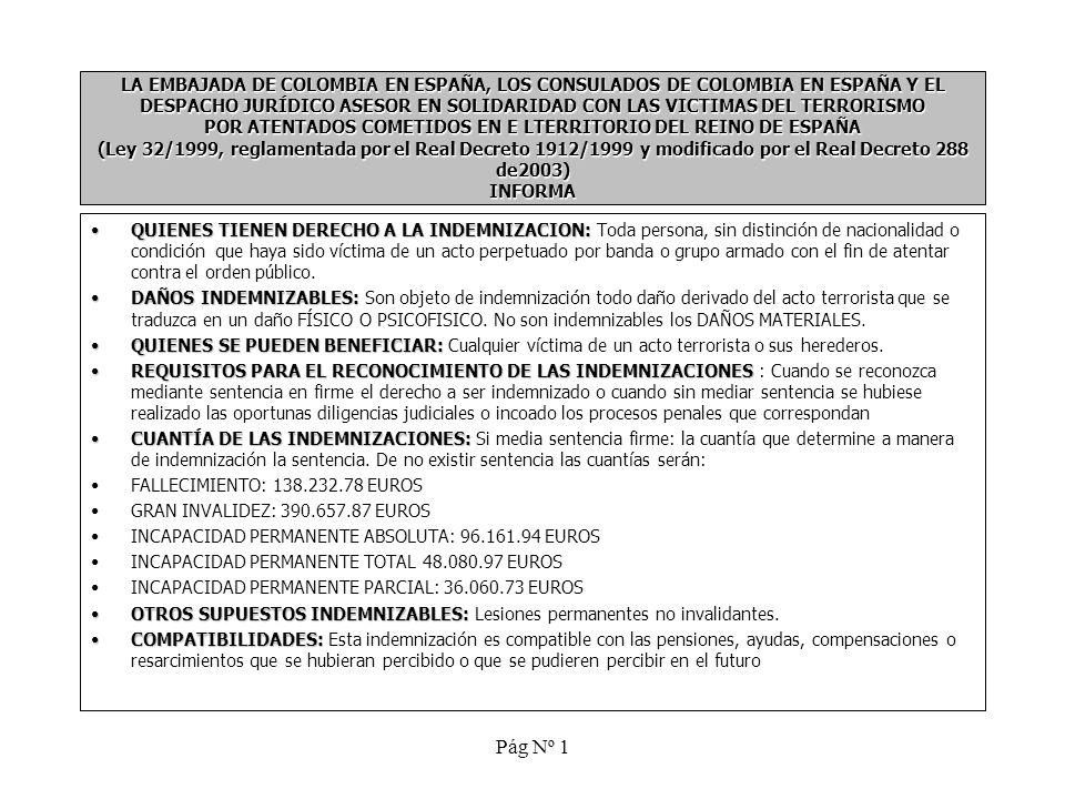 Pág Nº 1 LA EMBAJADA DE COLOMBIA EN ESPAÑA, LOS CONSULADOS DE COLOMBIA EN ESPAÑA Y EL DESPACHO JURÍDICO ASESOR EN SOLIDARIDAD CON LAS VICTIMAS DEL TERRORISMO POR ATENTADOS COMETIDOS EN E LTERRITORIO DEL REINO DE ESPAÑA (Ley 32/1999, reglamentada por el Real Decreto 1912/1999 y modificado por el Real Decreto 288 de2003) INFORMA QUIENES TIENEN DERECHO A LA INDEMNIZACION:QUIENES TIENEN DERECHO A LA INDEMNIZACION: Toda persona, sin distinción de nacionalidad o condición que haya sido víctima de un acto perpetuado por banda o grupo armado con el fin de atentar contra el orden público.