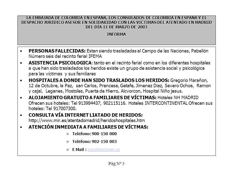 Pág Nº 3 LA EMBAJADA DE COLOMBIA EN ESPAÑA, LOS CONSULADOS DE COLOMBIA EN ESPAÑA Y EL DESPACHO JURÍDICO ASESOR EN SOLIDARIDAD CON LAS VICTIMAS DEL ATENTADO EN MADRID DEL DÍA 11 DE MARZO DE 2003 INFORMA PERSONAS FALLECIDAS:PERSONAS FALLECIDAS: Estan siendo trasladadas al Campo de las Naciones, Pabellón Número seis del recinto ferial IFEMA ASISTENCIA PSICOLOGICAASISTENCIA PSICOLOGICA: tanto en el recinto ferial como en los diferentes hospitales a que han sido trasladados los heridos existe un grupo de asistencia social y psicológica para las víctimas y sus familiares HOSPITALES A DONDE HAN SIDO TRASLADOS LOS HERIDOS:HOSPITALES A DONDE HAN SIDO TRASLADOS LOS HERIDOS: Gregorio Marañon, 12 de Octubre, la Paz, san Carlos, Prencesa, Getafe, Jimenez Diaz, Severo Ochoa, Ramon y cajal, Leganes, Mostoles, Puerta de Hierro, Alcvorcon, Hospital Niño jesus.