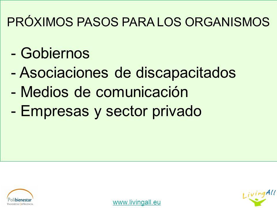 www.livingall.eu PRÓXIMOS PASOS PARA LOS ORGANISMOS - Gobiernos - Asociaciones de discapacitados - Medios de comunicación - Empresas y sector privado