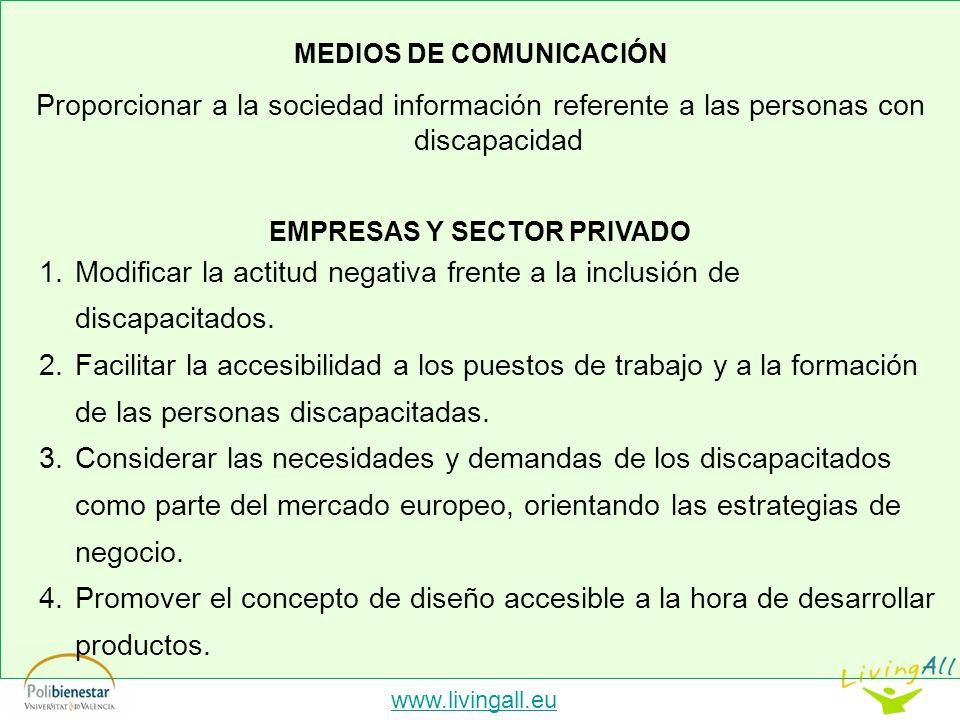 www.livingall.eu MEDIOS DE COMUNICACIÓN Proporcionar a la sociedad información referente a las personas con discapacidad EMPRESAS Y SECTOR PRIVADO 1.Modificar la actitud negativa frente a la inclusión de discapacitados.