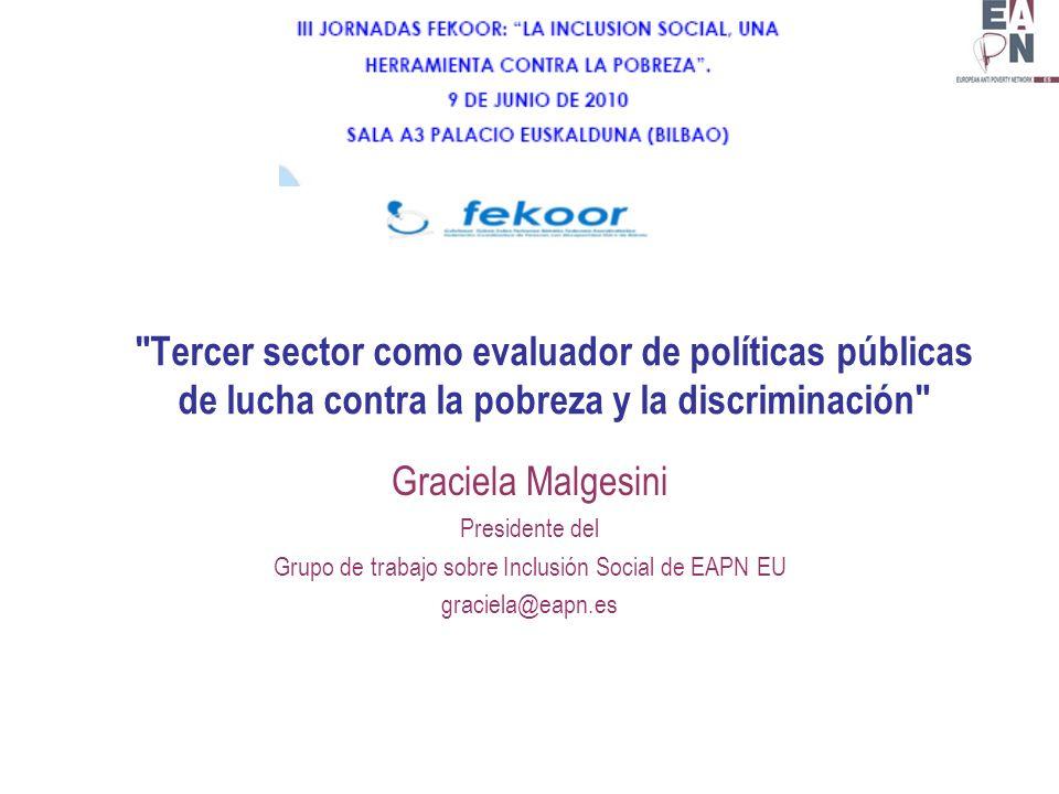 Tercer sector como evaluador de políticas públicas de lucha contra la pobreza y la discriminación Graciela Malgesini Presidente del Grupo de trabajo sobre Inclusión Social de EAPN EU graciela@eapn.es