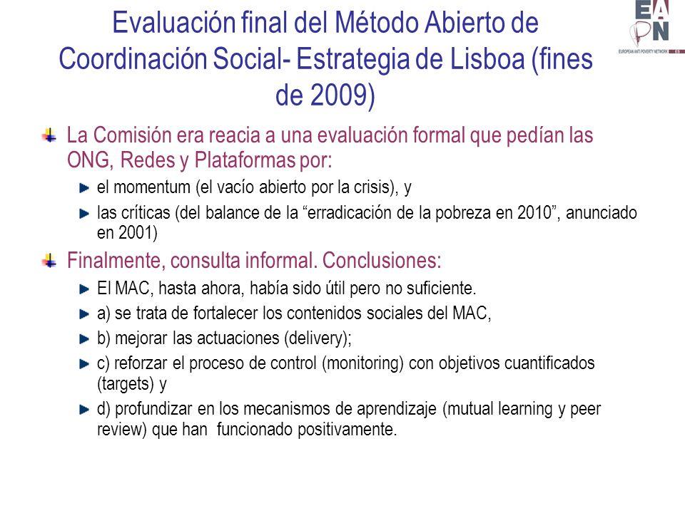 Evaluación final del Método Abierto de Coordinación Social- Estrategia de Lisboa (fines de 2009) La Comisión era reacia a una evaluación formal que pedían las ONG, Redes y Plataformas por: el momentum (el vacío abierto por la crisis), y las críticas (del balance de la erradicación de la pobreza en 2010, anunciado en 2001) Finalmente, consulta informal.