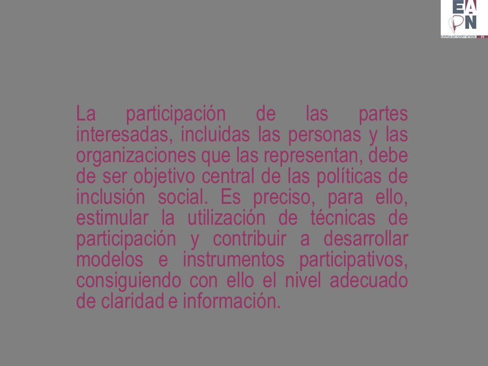 La participación de las partes interesadas, incluidas las personas y las organizaciones que las representan, debe de ser objetivo central de las políticas de inclusión social.