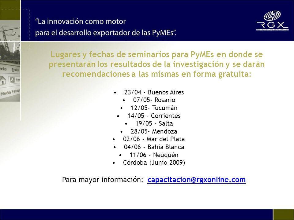 Lugares y fechas de seminarios para PyMEs en donde se presentarán los resultados de la investigación y se darán recomendaciones a las mismas en forma gratuita: 23/04 - Buenos Aires 07/05- Rosario 12/05- Tucumán 14/05 – Corrientes 19/05 – Salta 28/05- Mendoza 02/06 - Mar del Plata 04/06 - Bahía Blanca 11/06 – Neuquén Córdoba (Junio 2009) Para mayor información: capacitacion@rgxonline.com capacitacion@rgxonline.com