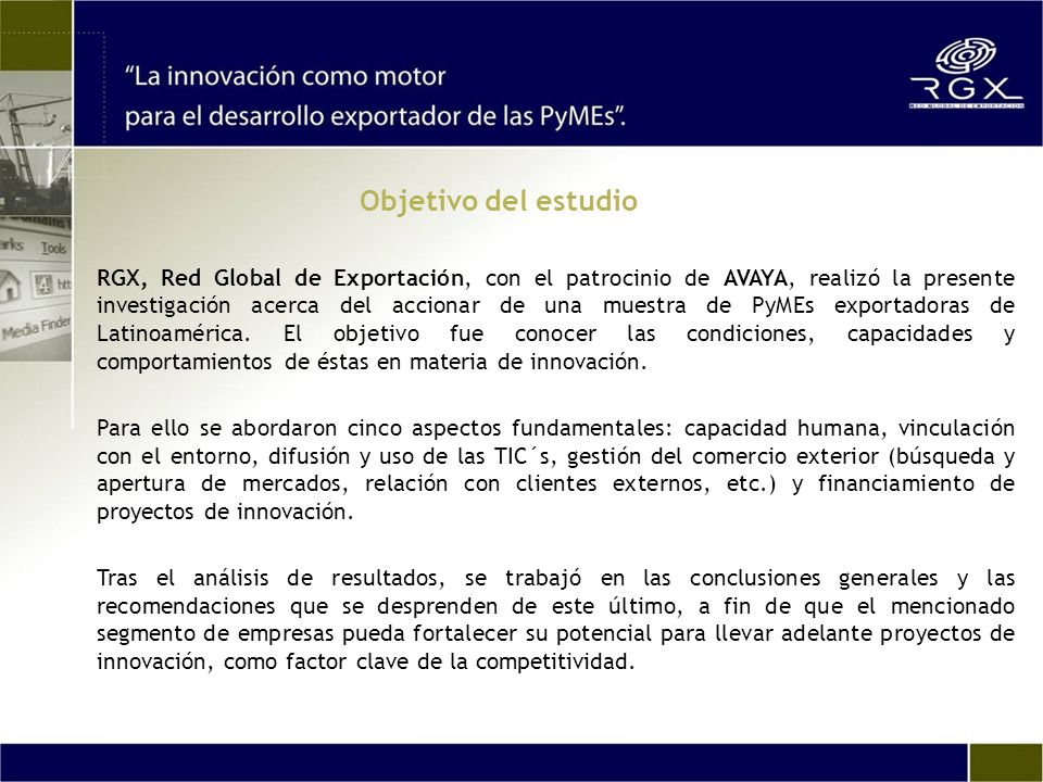 Objetivo del estudio RGX, Red Global de Exportación, con el patrocinio de AVAYA, realizó la presente investigación acerca del accionar de una muestra de PyMEs exportadoras de Latinoamérica.