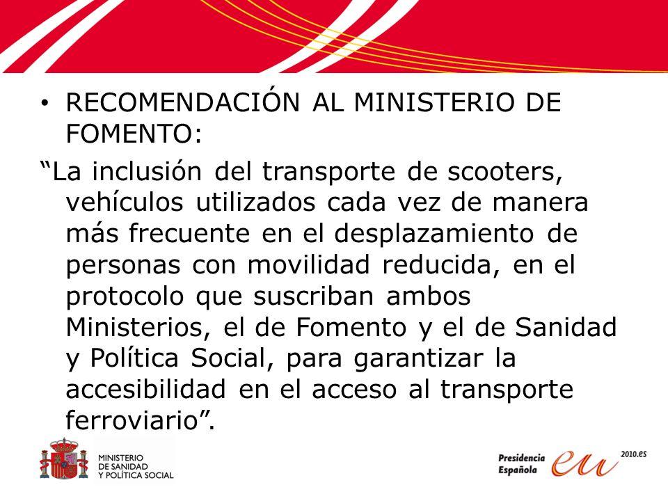 RECOMENDACIÓN AL MINISTERIO DE FOMENTO: La inclusión del transporte de scooters, vehículos utilizados cada vez de manera más frecuente en el desplazamiento de personas con movilidad reducida, en el protocolo que suscriban ambos Ministerios, el de Fomento y el de Sanidad y Política Social, para garantizar la accesibilidad en el acceso al transporte ferroviario.
