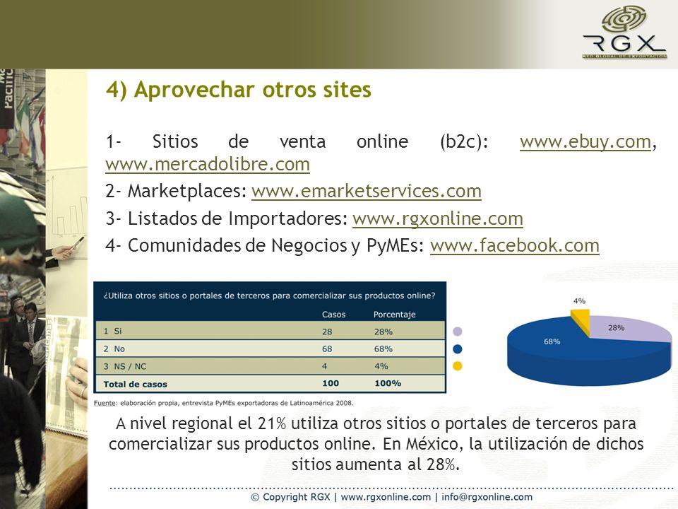 4) Aprovechar otros sites 1- Sitios de venta online (b2c): www.ebuy.com, www.mercadolibre.comwww.ebuy.com www.mercadolibre.com 2- Marketplaces: www.emarketservices.comwww.emarketservices.com 3- Listados de Importadores: www.rgxonline.comwww.rgxonline.com 4- Comunidades de Negocios y PyMEs: www.facebook.comwww.facebook.com A nivel regional el 21% utiliza otros sitios o portales de terceros para comercializar sus productos online.